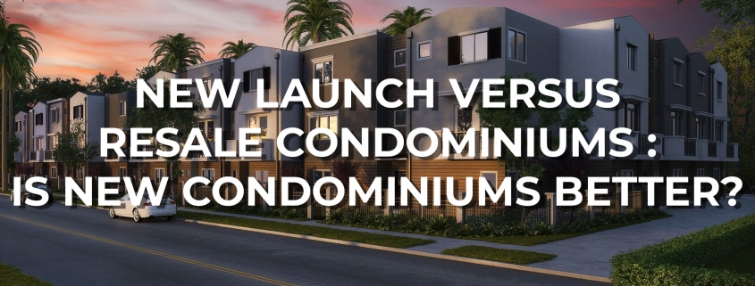 New Launch Versus Resale Condominiums: Is New Condominiums Better? - Home Quarters SG